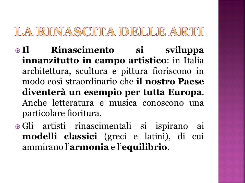  Il Rinascimento si sviluppa innanzitutto in campo artistico: in Italia architettura, scultura e pittura fioriscono in modo così straordinario che il nostro Paese diventerà un esempio per tutta Europa.