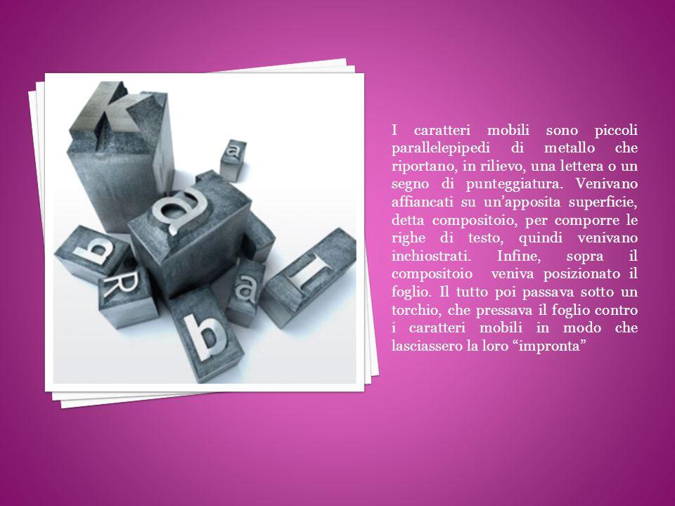 I caratteri mobili sono piccoli parallelepipedi di metallo che riportano, in rilievo, una lettera o un segno di punteggiatura.