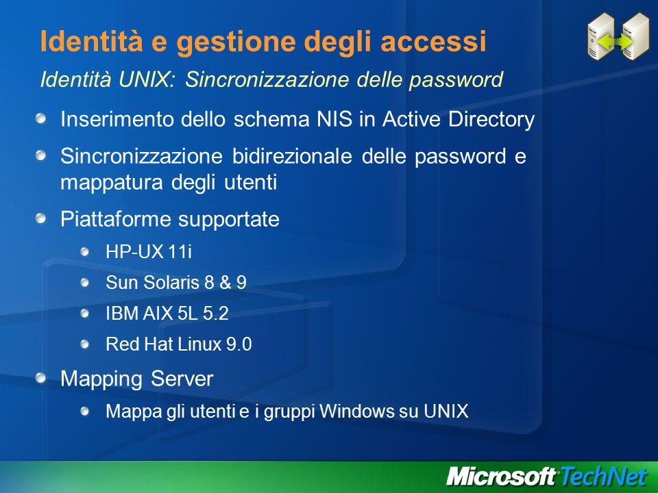 Identità e gestione degli accessi Identità UNIX: Sincronizzazione delle password Inserimento dello schema NIS in Active Directory Sincronizzazione bidirezionale delle password e mappatura degli utenti Piattaforme supportate HP-UX 11i Sun Solaris 8 & 9 IBM AIX 5L 5.2 Red Hat Linux 9.0 Mapping Server Mappa gli utenti e i gruppi Windows su UNIX