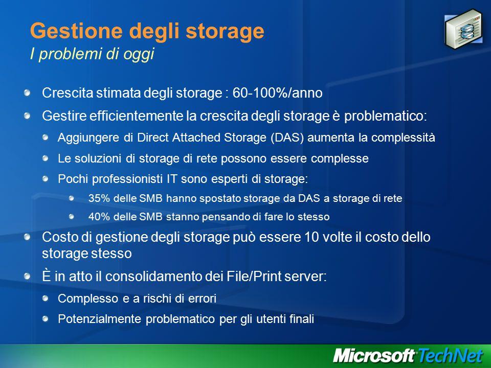 Gestione degli storage I problemi di oggi Crescita stimata degli storage : 60-100%/anno Gestire efficientemente la crescita degli storage è problematico: Aggiungere di Direct Attached Storage (DAS) aumenta la complessità Le soluzioni di storage di rete possono essere complesse Pochi professionisti IT sono esperti di storage: 35% delle SMB hanno spostato storage da DAS a storage di rete 40% delle SMB stanno pensando di fare lo stesso Costo di gestione degli storage può essere 10 volte il costo dello storage stesso È in atto il consolidamento dei File/Print server: Complesso e a rischi di errori Potenzialmente problematico per gli utenti finali
