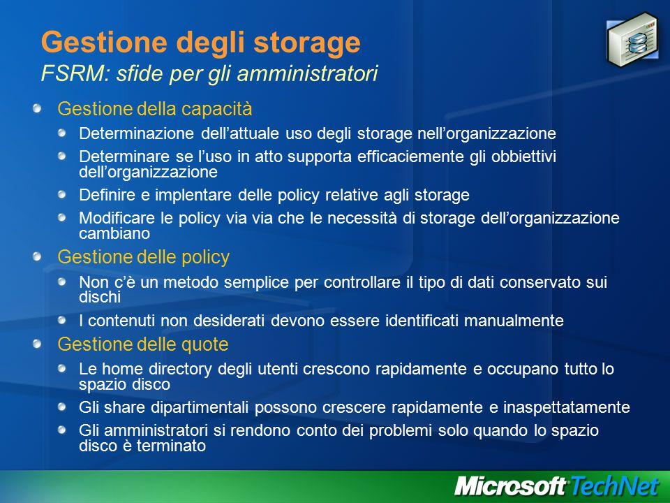 Gestione degli storage FSRM: sfide per gli amministratori Gestione della capacità Determinazione dell'attuale uso degli storage nell'organizzazione Determinare se l'uso in atto supporta efficaciemente gli obbiettivi dell'organizzazione Definire e implentare delle policy relative agli storage Modificare le policy via via che le necessità di storage dell'organizzazione cambiano Gestione delle policy Non c'è un metodo semplice per controllare il tipo di dati conservato sui dischi I contenuti non desiderati devono essere identificati manualmente Gestione delle quote Le home directory degli utenti crescono rapidamente e occupano tutto lo spazio disco Gli share dipartimentali possono crescere rapidamente e inaspettatamente Gli amministratori si rendono conto dei problemi solo quando lo spazio disco è terminato