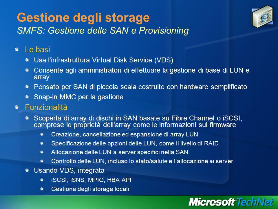 Gestione degli storage SMFS: Gestione delle SAN e Provisioning Le basi Usa l'infrastruttura Virtual Disk Service (VDS) Consente agli amministratori di effettuare la gestione di base di LUN e array Pensato per SAN di piccola scala costruite con hardware semplificato Snap-in MMC per la gestione Funzionalità Scoperta di array di dischi in SAN basate su Fibre Channel o iSCSI, comprese le proprietà dell'array come le informazioni sul firmware Creazione, cancellazione ed espansione di array LUN Specificazione delle opzioni delle LUN, come il livello di RAID Allocazione delle LUN a server specifici nella SAN Controllo delle LUN, incluso lo stato/salute e l'allocazione ai server Usando VDS, integrata iSCSI, iSNS, MPIO, HBA API Gestione degli storage locali
