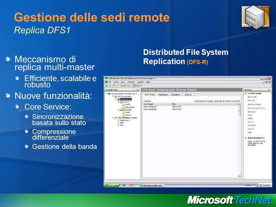Gestione delle sedi remote Replica DFS1 Meccanismo di replica multi-master Efficiente, scalabile e robusto Nuove funzionalità: Core Service: Sincronizzazione basata sullo stato Compressione differenziale Gestione della banda Distributed File System Replication (DFS-R)