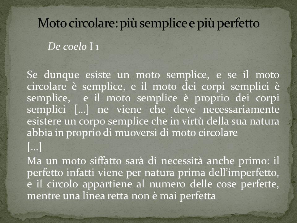 De coelo I 1 Se dunque esiste un moto semplice, e se il moto circolare è semplice, e il moto dei corpi semplici è semplice, e il moto semplice è propr