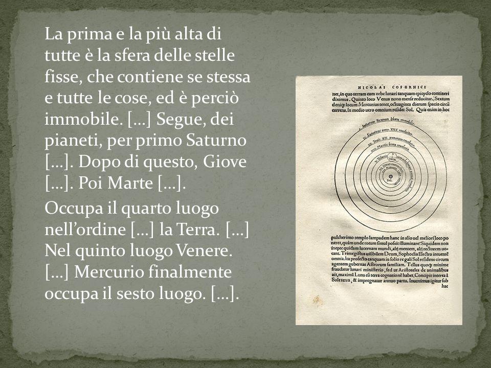 La prima e la più alta di tutte è la sfera delle stelle fisse, che contiene se stessa e tutte le cose, ed è perciò immobile. […] Segue, dei pianeti, p