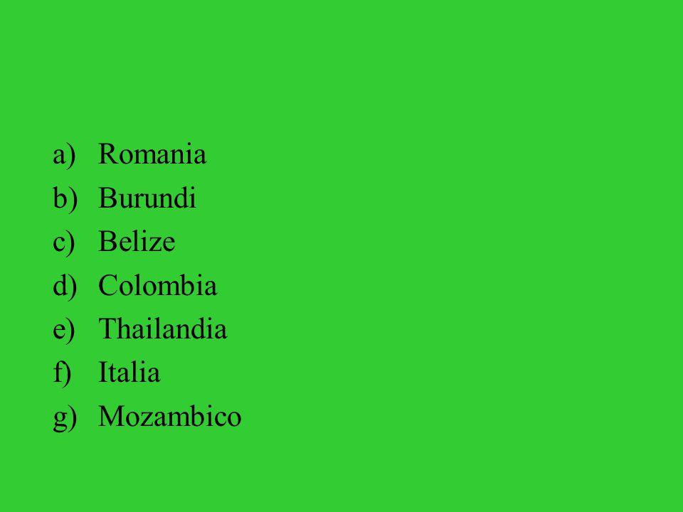 a)Romania b)Burundi c)Belize d)Colombia e)Thailandia f)Italia g)Mozambico