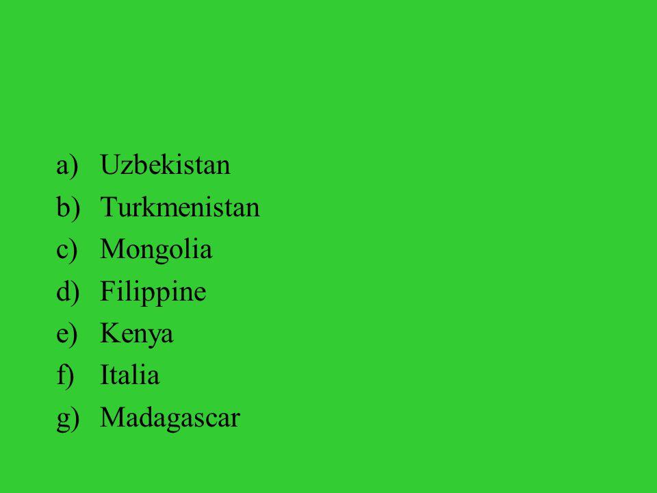a)Uzbekistan b)Turkmenistan c)Mongolia d)Filippine e)Kenya f)Italia g)Madagascar