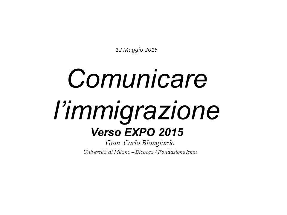 12 Maggio 2015 Comunicare l'immigrazione Verso EXPO 2015 Gian Carlo Blangiardo Università di Milano – Bicocca / Fondazione Ismu