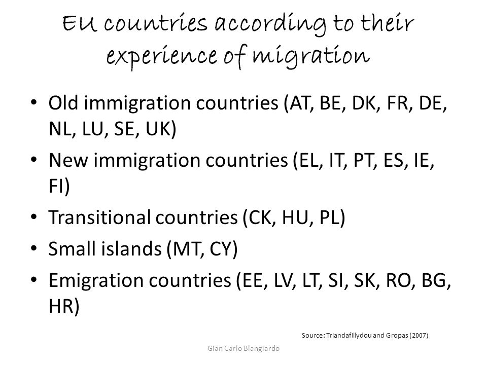 EU countries according to their experience of migration Old immigration countries (AT, BE, DK, FR, DE, NL, LU, SE, UK) New immigration countries (EL, IT, PT, ES, IE, FI) Transitional countries (CK, HU, PL) Small islands (MT, CY) Emigration countries (EE, LV, LT, SI, SK, RO, BG, HR) Source: Triandafillydou and Gropas (2007) Gian Carlo Blangiardo