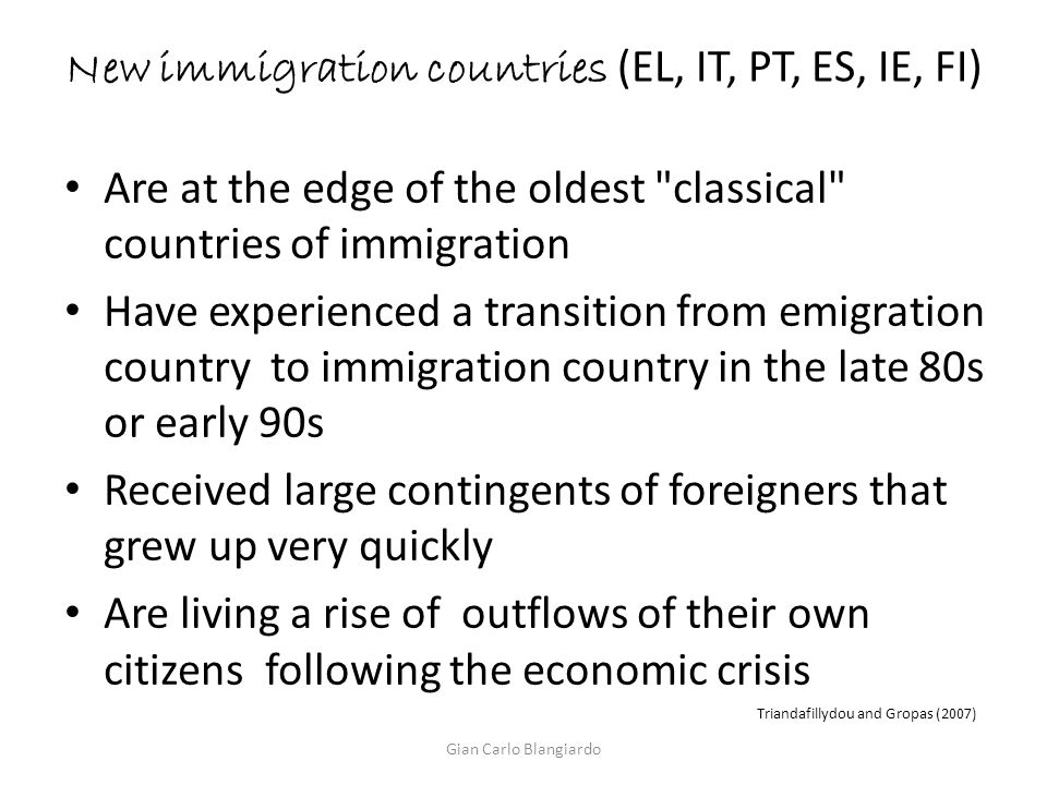 New immigration countries (EL, IT, PT, ES, IE, FI) Are at the edge of the oldest classical countries of immigration Have experienced a transition from emigration country to immigration country in the late 80s or early 90s Received large contingents of foreigners that grew up very quickly Are living a rise of outflows of their own citizens following the economic crisis Triandafillydou and Gropas (2007) Gian Carlo Blangiardo