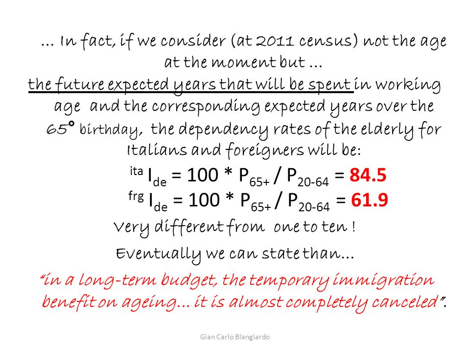 … In fact, if we consider (at 2011 census) not the age at the moment but … the future expected years that will be spent in working age and the corresponding expected years over the 65° birthday, the dependency rates of the elderly for Italians and foreigners will be: ita I de = 100 * P 65+ / P 20-64 = 84.5 frg I de = 100 * P 65+ / P 20-64 = 61.9 Very different from one to ten .
