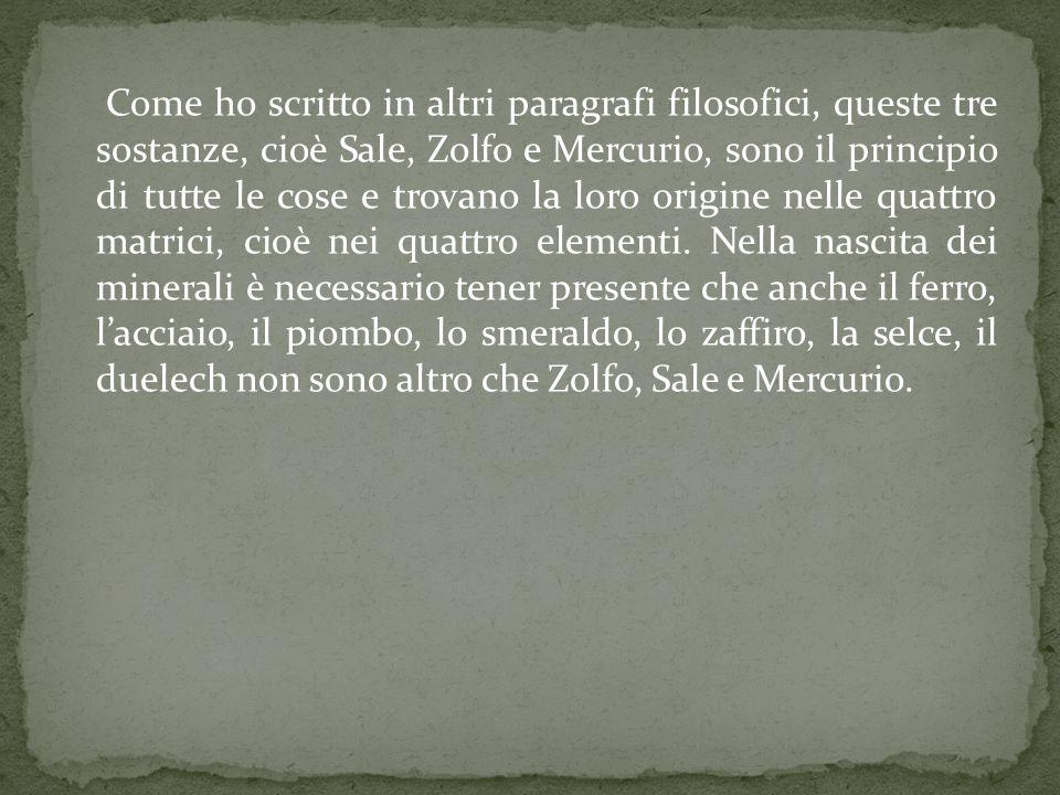 Come ho scritto in altri paragrafi filosofici, queste tre sostanze, cioè Sale, Zolfo e Mercurio, sono il principio di tutte le cose e trovano la loro origine nelle quattro matrici, cioè nei quattro elementi.