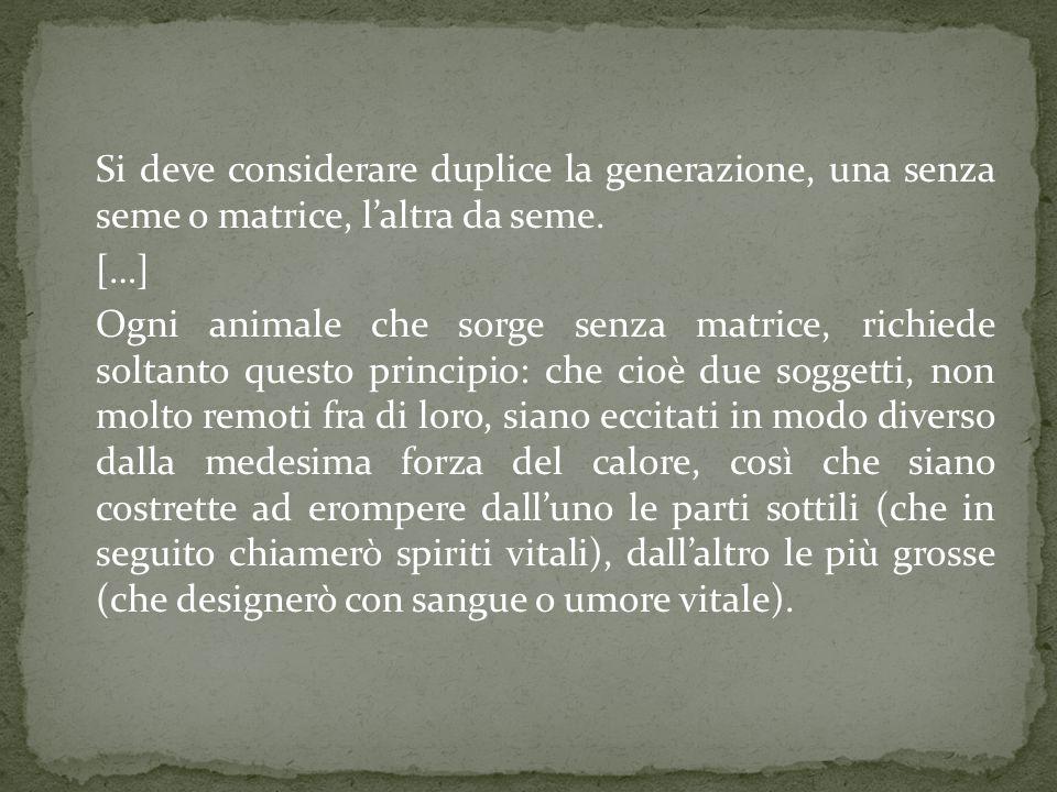 Si deve considerare duplice la generazione, una senza seme o matrice, l'altra da seme. […] Ogni animale che sorge senza matrice, richiede soltanto que