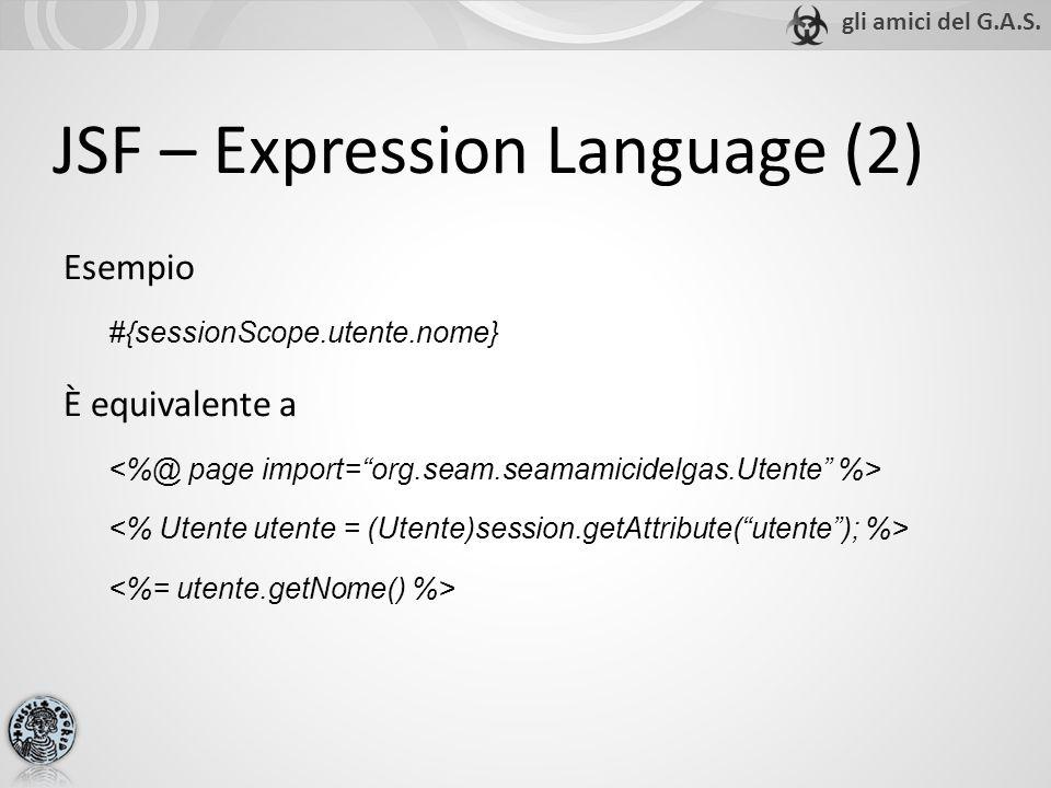 JSF – Expression Language (2) Esempio #{sessionScope.utente.nome} È equivalente a