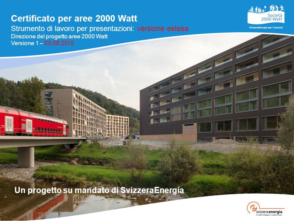 Certificato per aree 2000 Watt Un progetto su mandato di SvizzeraEnergia Strumento di lavoro per presentazioni: versione estesa Direzione del progetto aree 2000 Watt Versione 1 – 03.08.2015