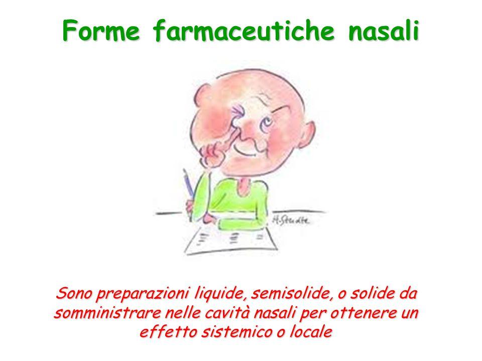 Forme farmaceutiche nasali Sono preparazioni liquide, semisolide, o solide da somministrare nelle cavità nasali per ottenere un effetto sistemico o lo