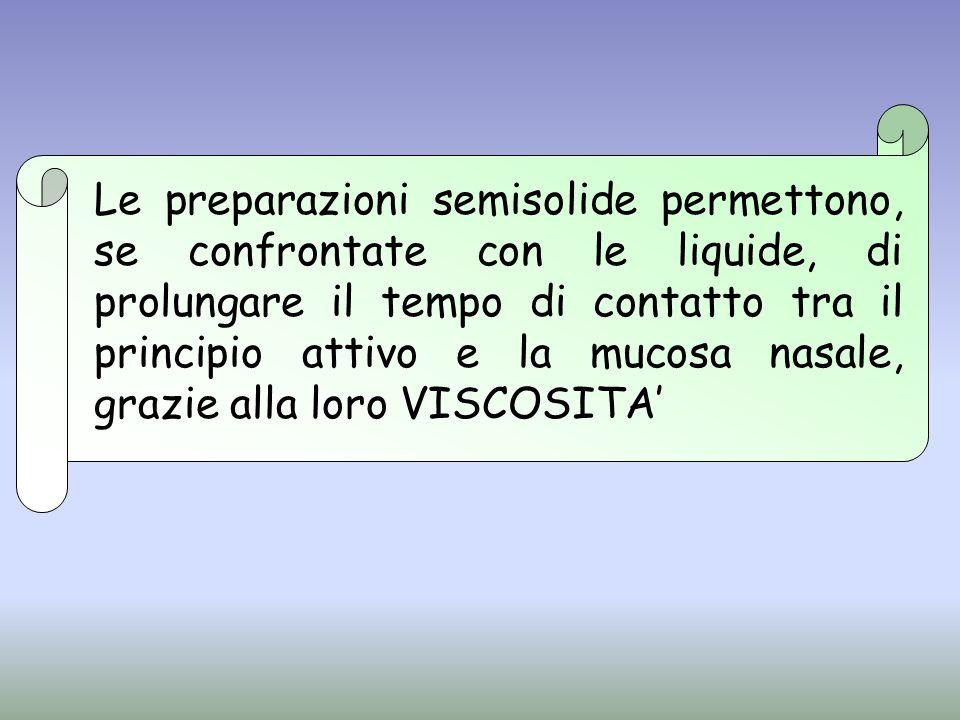 Le preparazioni semisolide permettono, se confrontate con le liquide, di prolungare il tempo di contatto tra il principio attivo e la mucosa nasale, g