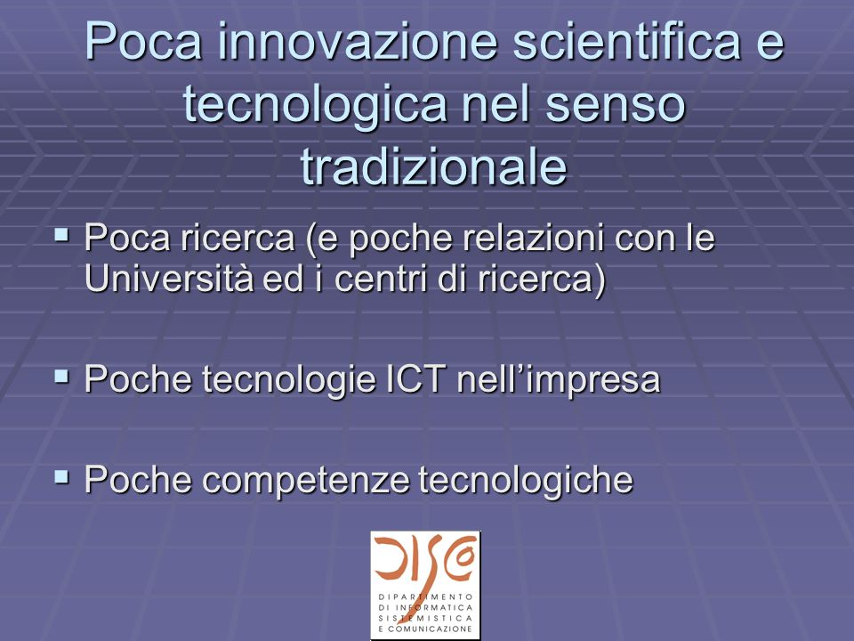 Poca innovazione scientifica e tecnologica nel senso tradizionale  Poca ricerca (e poche relazioni con le Università ed i centri di ricerca)  Poche tecnologie ICT nell'impresa  Poche competenze tecnologiche