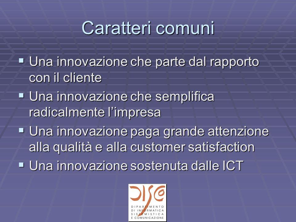 Caratteri comuni  Una innovazione che parte dal rapporto con il cliente  Una innovazione che semplifica radicalmente l'impresa  Una innovazione paga grande attenzione alla qualità e alla customer satisfaction  Una innovazione sostenuta dalle ICT