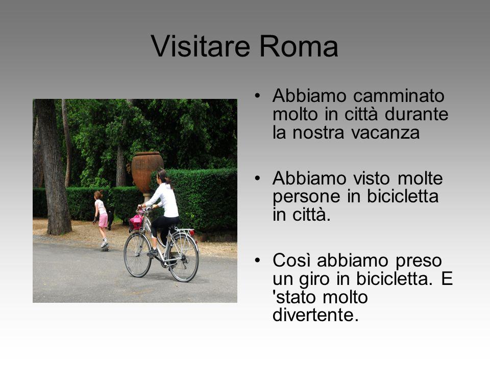 Visitare Roma Abbiamo camminato molto in città durante la nostra vacanza Abbiamo visto molte persone in bicicletta in città. Così abbiamo preso un gir