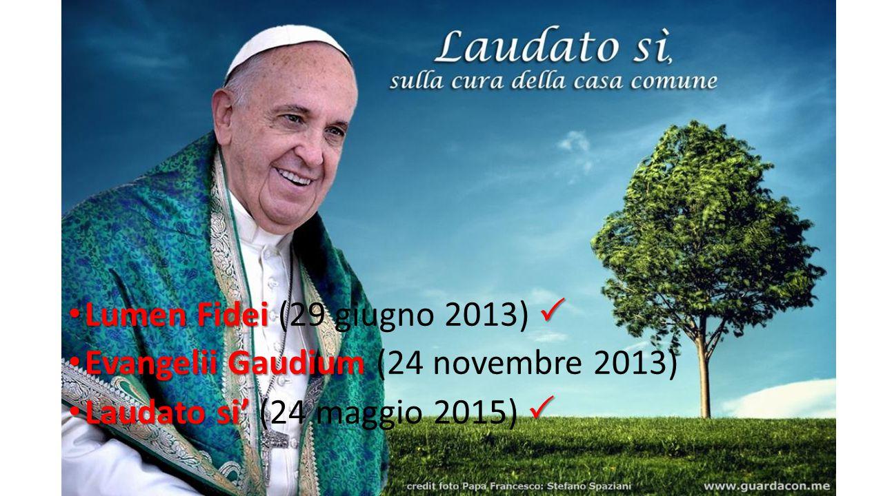 3 Lumen Fidei  Lumen Fidei (29 giugno 2013)  Evangelii Gaudium Evangelii Gaudium (24 novembre 2013) Laudato si'  Laudato si' (24 maggio 2015) 