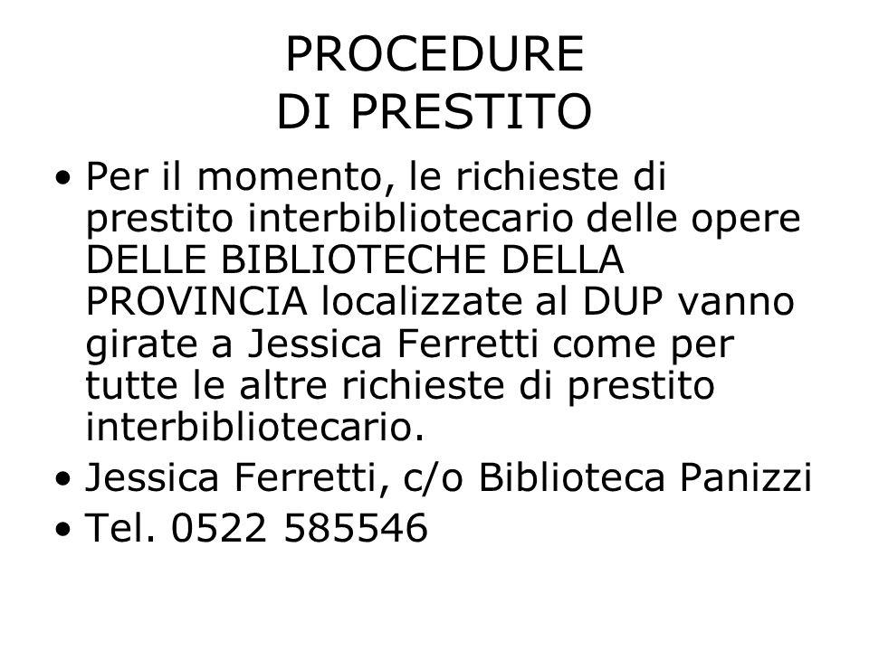 PROCEDURE DI PRESTITO Per il momento, le richieste di prestito interbibliotecario delle opere DELLE BIBLIOTECHE DELLA PROVINCIA localizzate al DUP vanno girate a Jessica Ferretti come per tutte le altre richieste di prestito interbibliotecario.