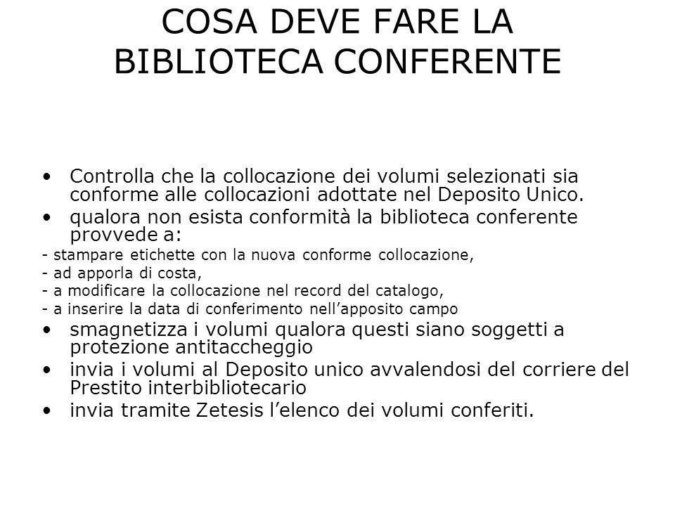 COSA DEVE FARE LA BIBLIOTECA CONFERENTE Controlla che la collocazione dei volumi selezionati sia conforme alle collocazioni adottate nel Deposito Unico.