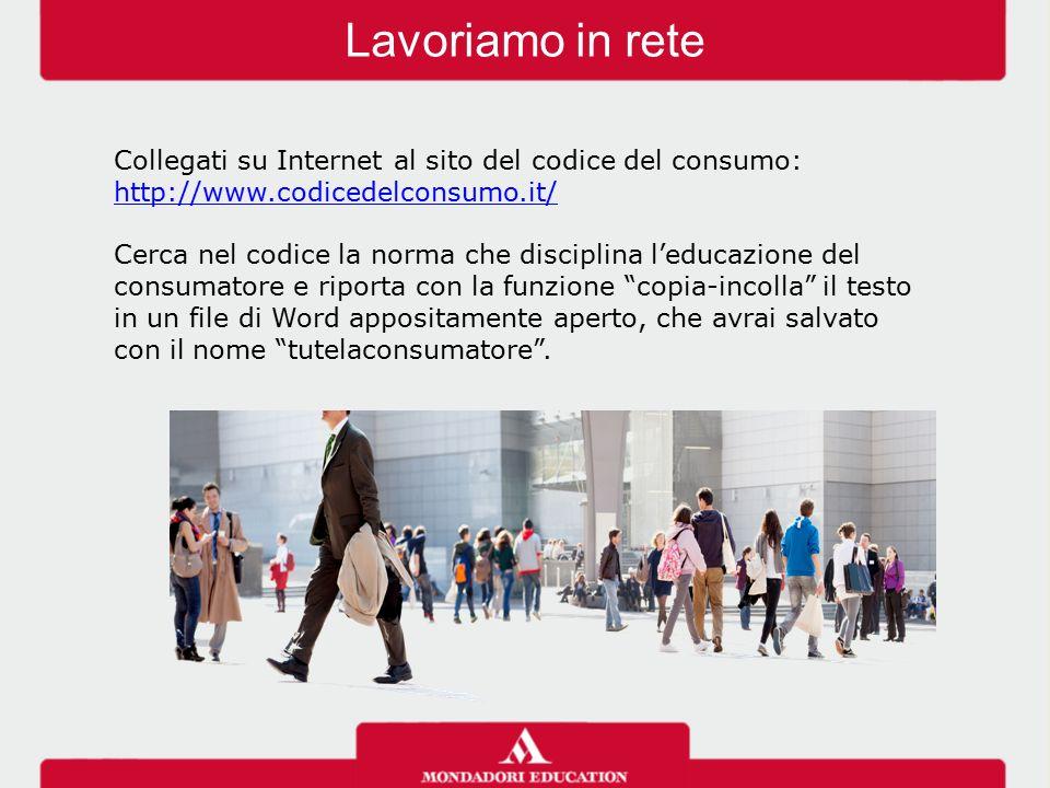 Lavoriamo in rete Collegati su Internet al sito del codice del consumo: http://www.codicedelconsumo.it/ http://www.codicedelconsumo.it/ Cerca nel codi