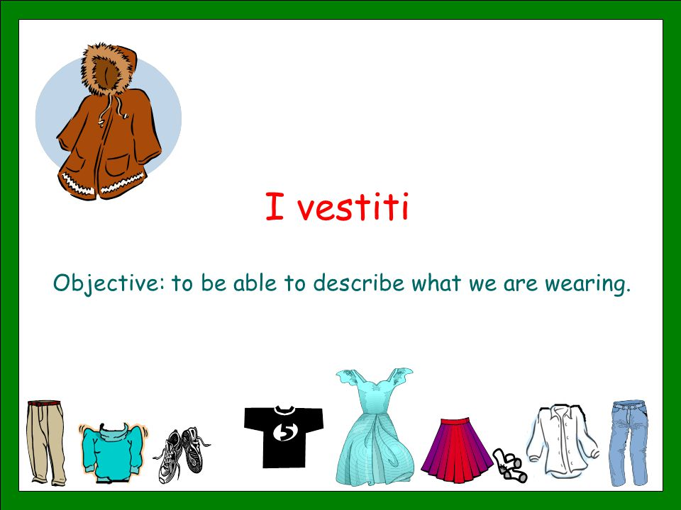 I vestiti Objective: to be able to describe what we are wearing.