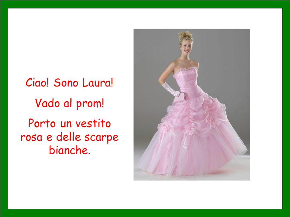 Ciao! Sono Laura! Vado al prom! Porto un vestito rosa e delle scarpe bianche.