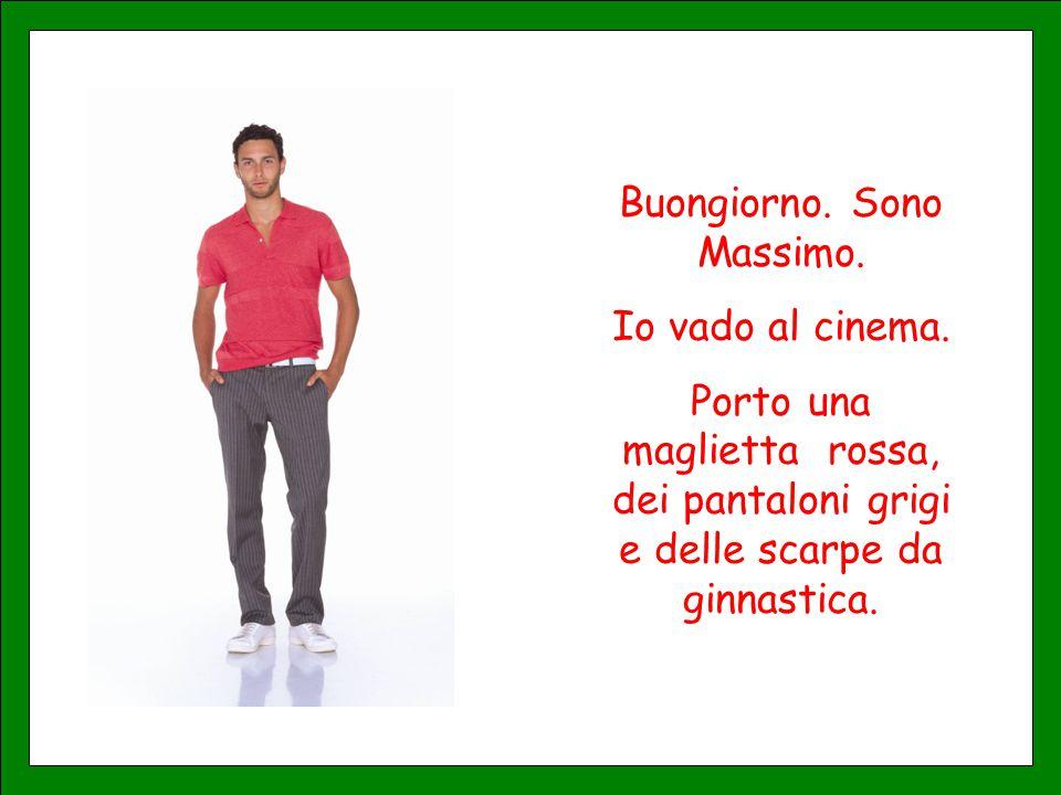 Buongiorno. Sono Massimo. Io vado al cinema. Porto una maglietta rossa, dei pantaloni grigi e delle scarpe da ginnastica.