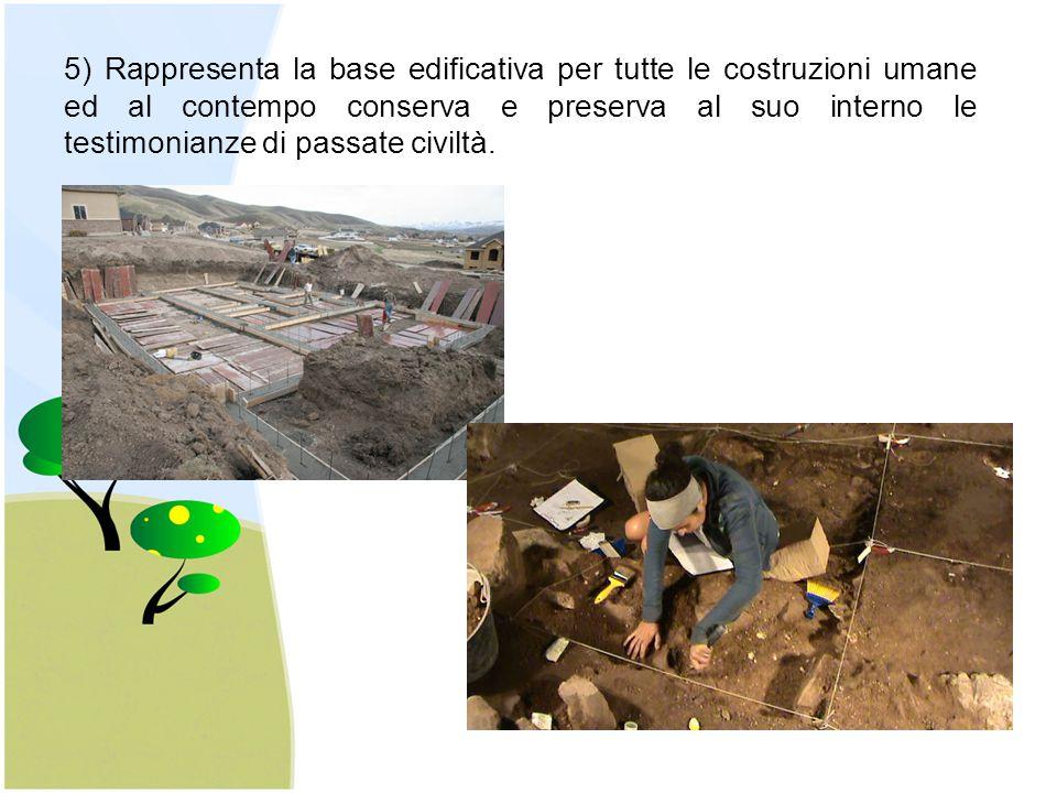 5) Rappresenta la base edificativa per tutte le costruzioni umane ed al contempo conserva e preserva al suo interno le testimonianze di passate civilt