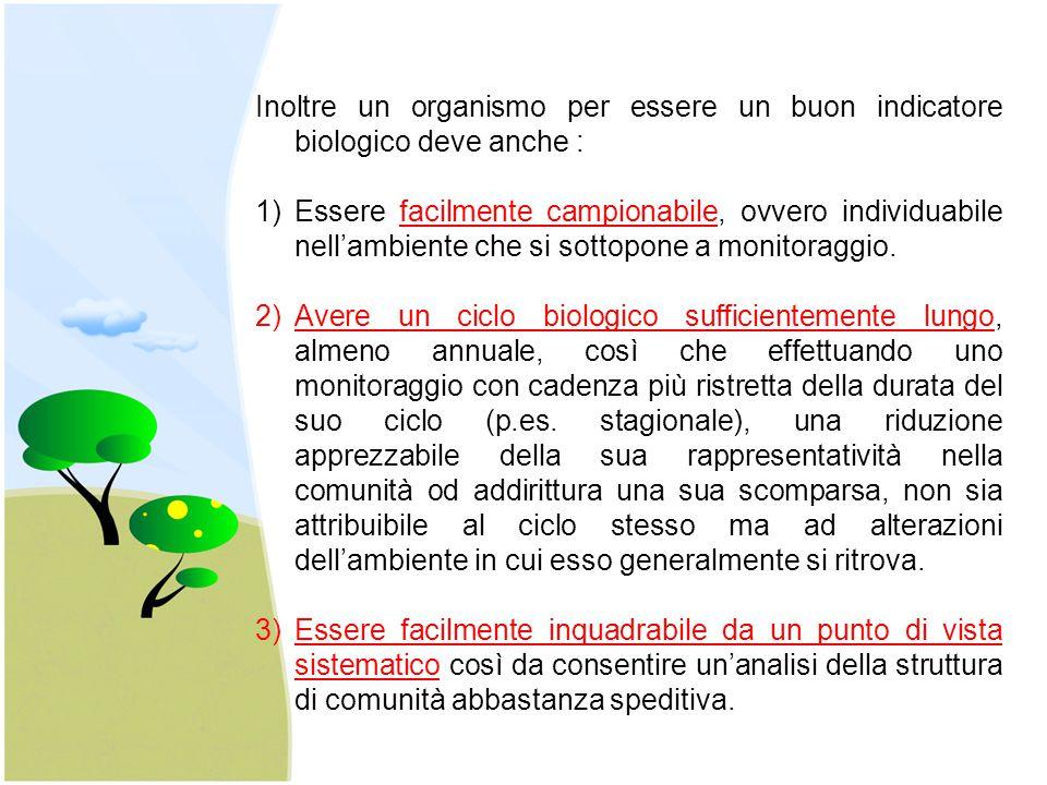 Inoltre un organismo per essere un buon indicatore biologico deve anche : 1)Essere facilmente campionabile, ovvero individuabile nell'ambiente che si