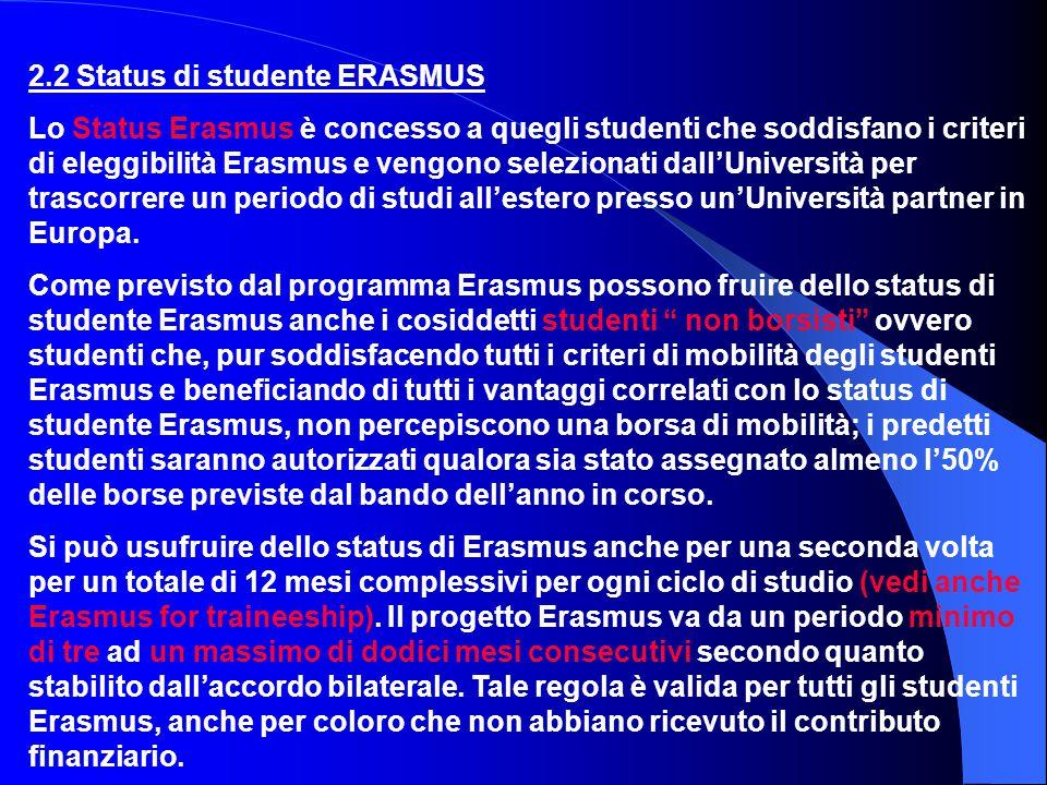 2.2 Status di studente ERASMUS Lo Status Erasmus è concesso a quegli studenti che soddisfano i criteri di eleggibilità Erasmus e vengono selezionati dall'Università per trascorrere un periodo di studi all'estero presso un'Università partner in Europa.