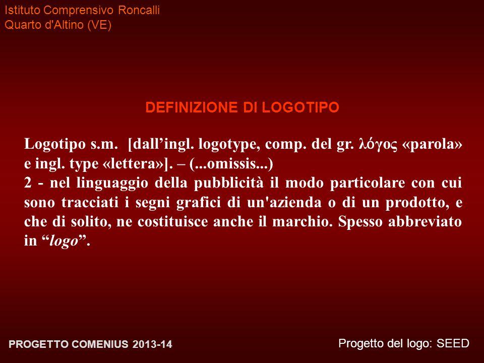 Istituto Comprensivo Roncalli Quarto d'Altino (VE) Progetto del logo: SEED PROGETTO COMENIUS 2013-14 DEFINIZIONE DI LOGOTIPO Logotipo s.m. [dall'ingl.