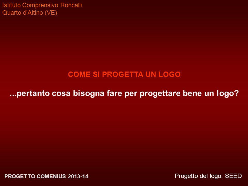 Istituto Comprensivo Roncalli Quarto d'Altino (VE) Progetto del logo: SEED PROGETTO COMENIUS 2013-14 COME SI PROGETTA UN LOGO...pertanto cosa bisogna