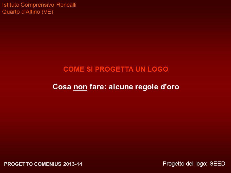 Istituto Comprensivo Roncalli Quarto d'Altino (VE) Progetto del logo: SEED PROGETTO COMENIUS 2013-14 COME SI PROGETTA UN LOGO Cosa non fare: alcune re