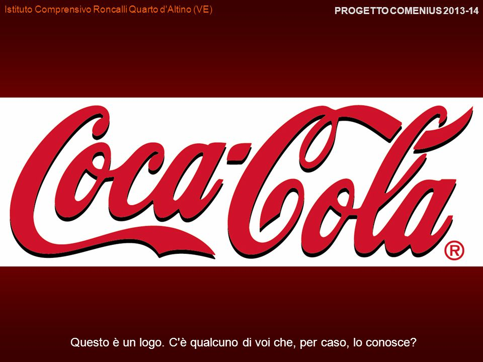 Istituto Comprensivo Roncalli Quarto d'Altino (VE) PROGETTO COMENIUS 2013-14 Questo è un logo. C'è qualcuno di voi che, per caso, lo conosce?