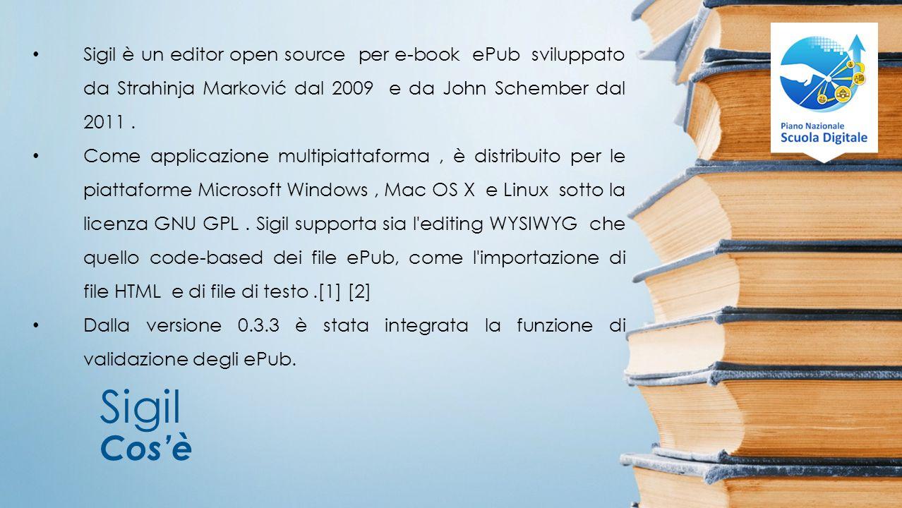 Sigil Cos'è Sigil è un editor open source per e-book ePub sviluppato da Strahinja Marković dal 2009 e da John Schember dal 2011.