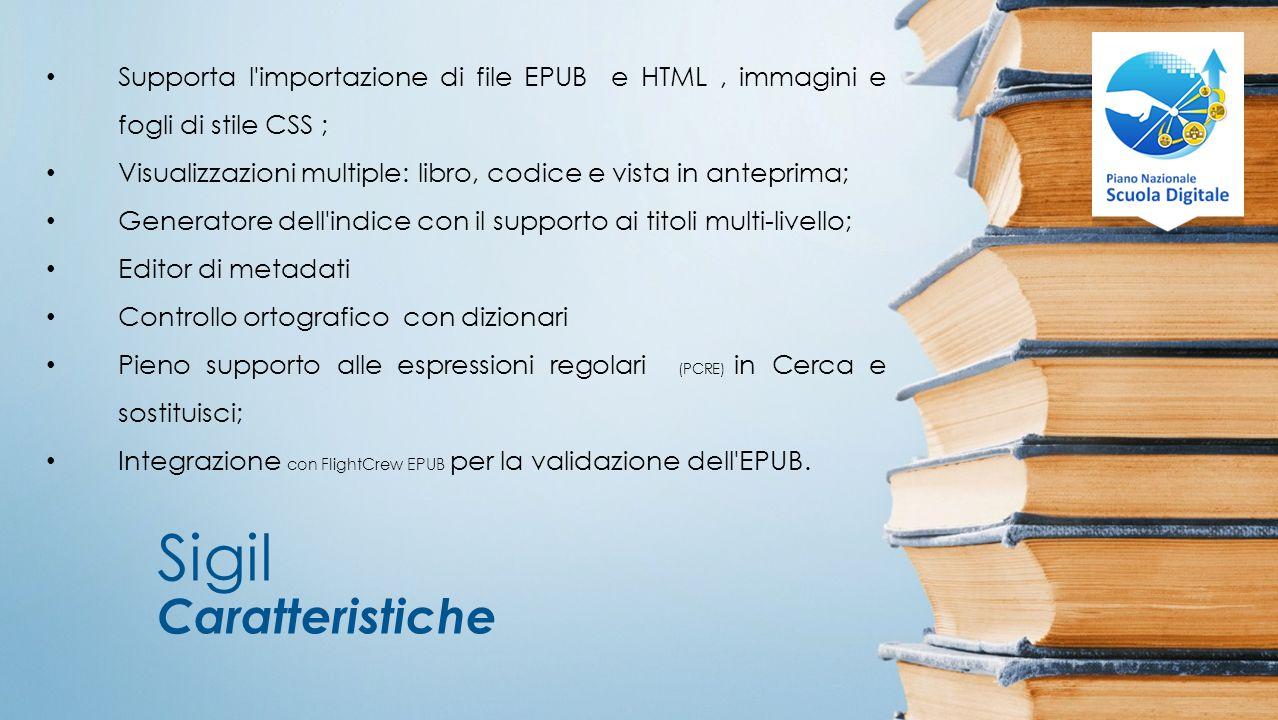 Sigil Caratteristiche Supporta l importazione di file EPUB e HTML, immagini e fogli di stile CSS ; Visualizzazioni multiple: libro, codice e vista in anteprima; Generatore dell indice con il supporto ai titoli multi-livello; Editor di metadati Controllo ortografico con dizionari Pieno supporto alle espressioni regolari (PCRE) in Cerca e sostituisci; Integrazione con FlightCrew EPUB per la validazione dell EPUB.