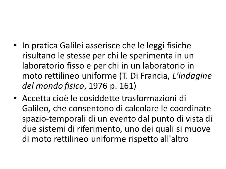 In pratica Galilei asserisce che le leggi fisiche risultano le stesse per chi le sperimenta in un laboratorio fisso e per chi in un laboratorio in mot