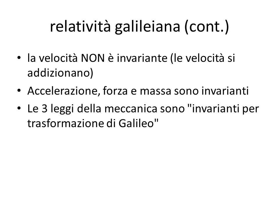 relatività galileiana (cont.) la velocità NON è invariante (le velocità si addizionano) Accelerazione, forza e massa sono invarianti Le 3 leggi della