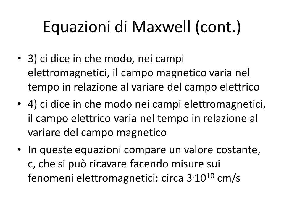 Equazioni di Maxwell (cont.) 3) ci dice in che modo, nei campi elettromagnetici, il campo magnetico varia nel tempo in relazione al variare del campo