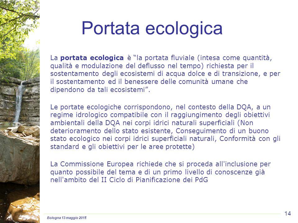Bologna 13 maggio 2015 14 Portata ecologica La portata ecologica è la portata fluviale (intesa come quantità, qualità e modulazione del deflusso nel tempo) richiesta per il sostentamento degli ecosistemi di acqua dolce e di transizione, e per il sostentamento ed il benessere delle comunità umane che dipendono da tali ecosistemi .