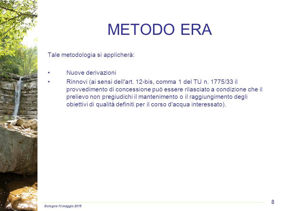 Bologna 13 maggio 2015 8 METODO ERA Tale metodologia si applicherà: Nuove derivazioni Rinnovi (ai sensi dell'art. 12-bis, comma 1 del TU n. 1775/33 il