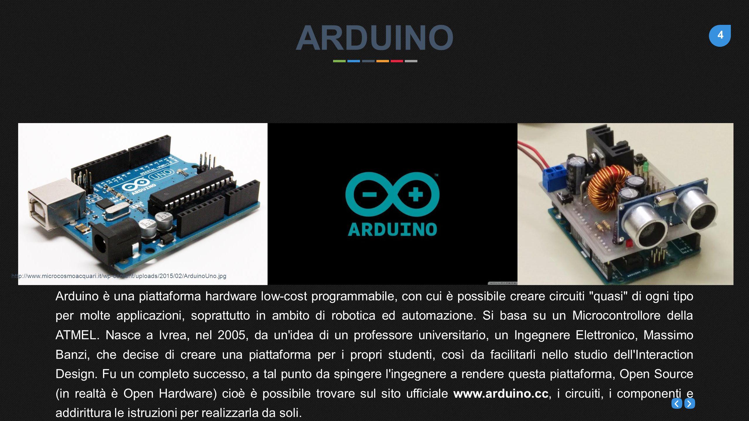 4 Arduino è una piattaforma hardware low-cost programmabile, con cui è possibile creare circuiti quasi di ogni tipo per molte applicazioni, soprattutto in ambito di robotica ed automazione.
