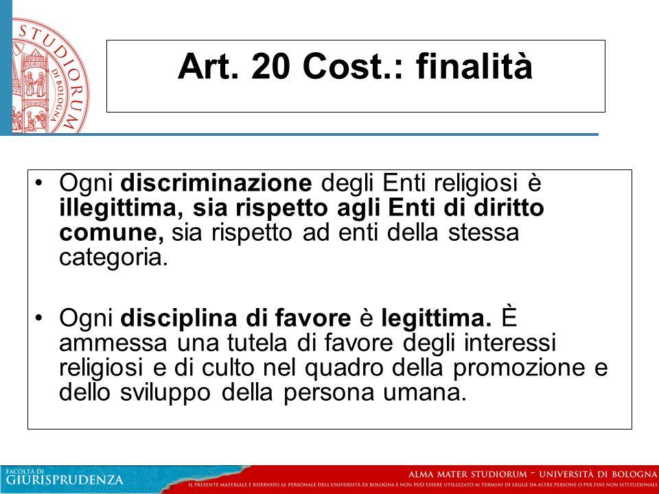 Art. 20 Cost.: finalità Ogni discriminazione degli Enti religiosi è illegittima, sia rispetto agli Enti di diritto comune, sia rispetto ad enti della