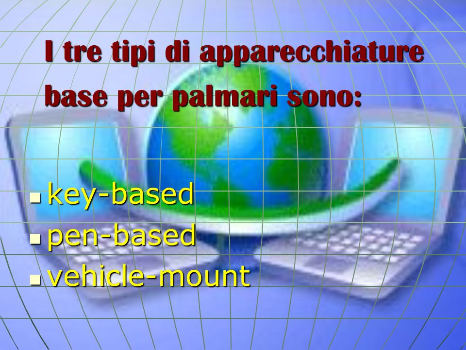 I tre tipi di apparecchiature base per palmari sono: key-based key-based pen-based pen-based vehicle-mount vehicle-mount