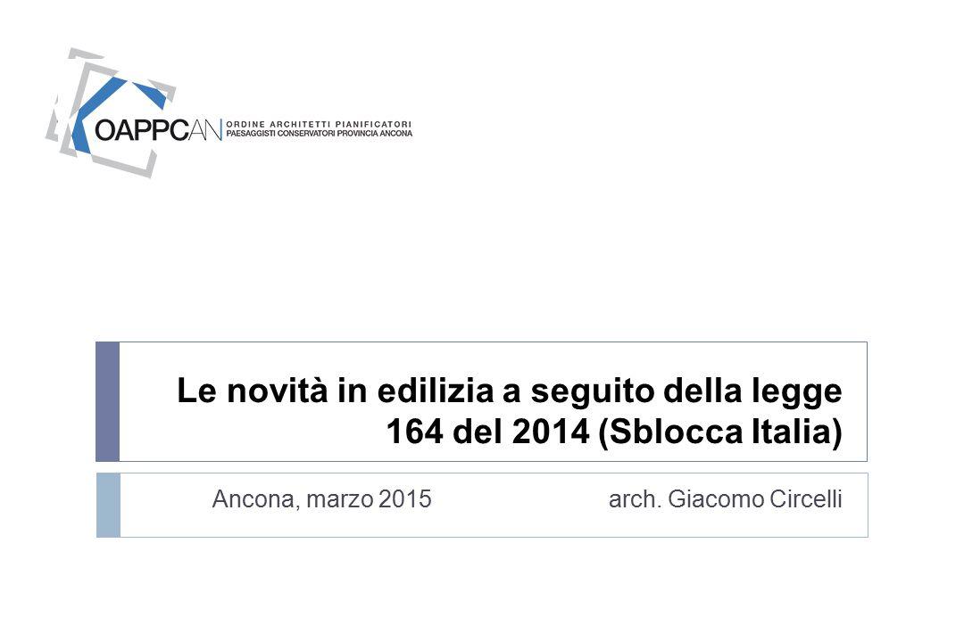 Le novità in edilizia a seguito della legge 164 del 2014 (Sblocca Italia) Ancona, marzo 2015 arch. Giacomo Circelli