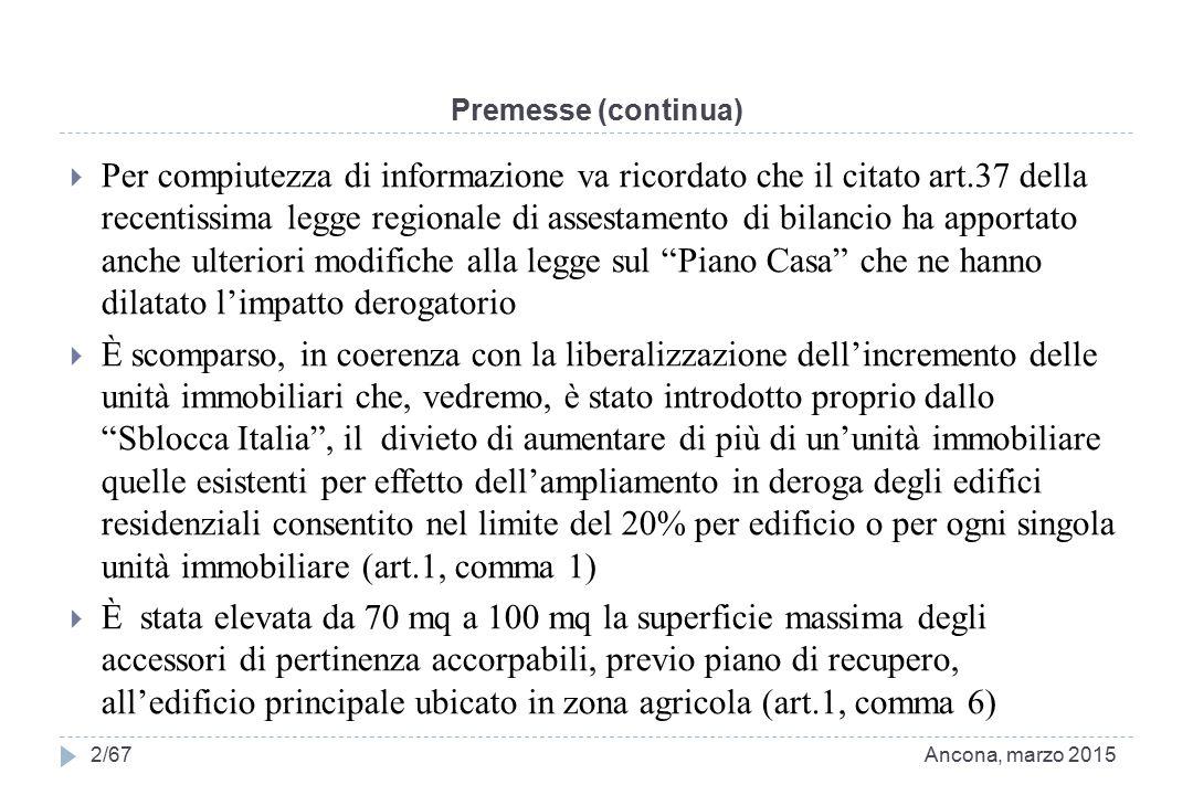 Premesse (continua)  Per compiutezza di informazione va ricordato che il citato art.37 della recentissima legge regionale di assestamento di bilancio ha apportato anche ulteriori modifiche alla legge sul Piano Casa che ne hanno dilatato l'impatto derogatorio  È scomparso, in coerenza con la liberalizzazione dell'incremento delle unità immobiliari che, vedremo, è stato introdotto proprio dallo Sblocca Italia , il divieto di aumentare di più di un'unità immobiliare quelle esistenti per effetto dell'ampliamento in deroga degli edifici residenziali consentito nel limite del 20% per edificio o per ogni singola unità immobiliare (art.1, comma 1)  È stata elevata da 70 mq a 100 mq la superficie massima degli accessori di pertinenza accorpabili, previo piano di recupero, all'edificio principale ubicato in zona agricola (art.1, comma 6) Ancona, marzo 20152/67